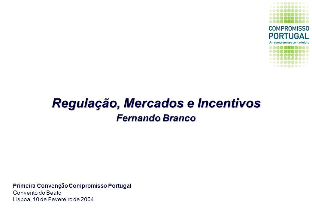 Regulação, Mercados e Incentivos Fernando Branco Primeira Convenção Compromisso Portugal Convento do Beato Lisboa, 10 de Fevereiro de 2004