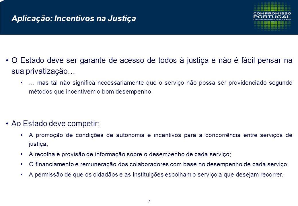 7 Aplicação: Incentivos na Justiça O Estado deve ser garante de acesso de todos à justiça e não é fácil pensar na sua privatização… … mas tal não significa necessariamente que o serviço não possa ser providenciado segundo métodos que incentivem o bom desempenho.