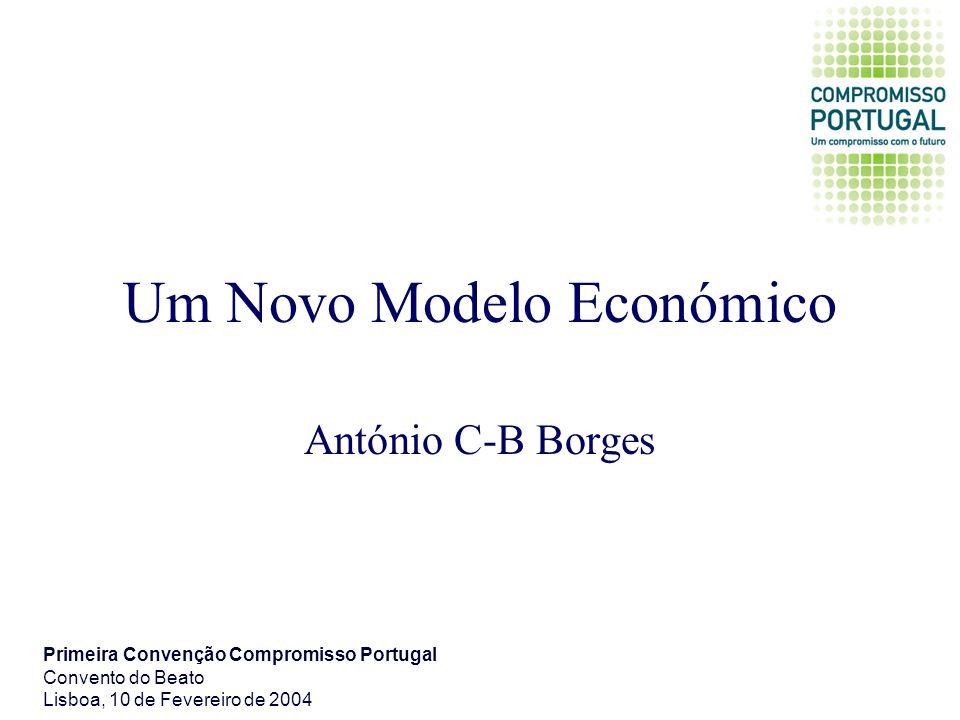 Um Novo Modelo Económico António C-B Borges Primeira Convenção Compromisso Portugal Convento do Beato Lisboa, 10 de Fevereiro de 2004