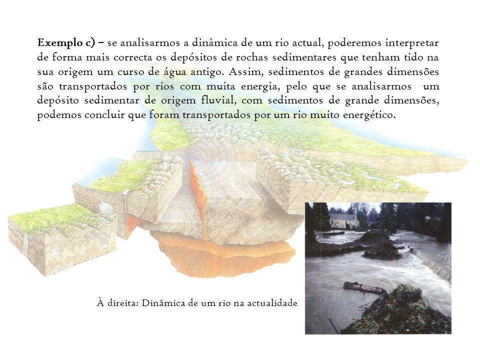 Exemplo c) – se analisarmos a dinâmica de um rio actual, poderemos interpretar de forma mais correcta os depósitos de rochas sedimentares que tenham t