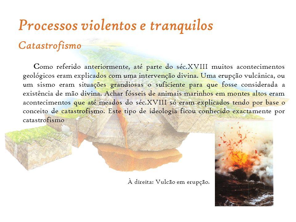 Processos violentos e tranquilos Catastrofismo C omo referido anteriormente, até parte do séc.XVIII muitos acontecimentos geológicos eram explicados c