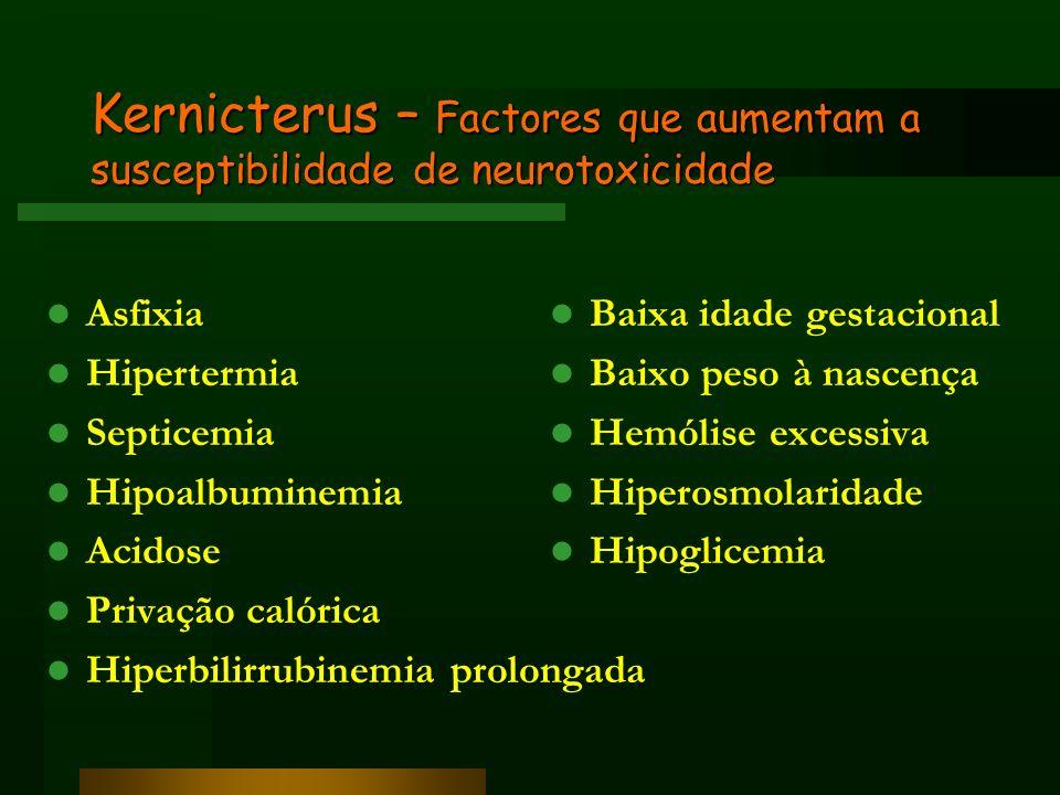 Kernicterus – Factores que aumentam a susceptibilidade de neurotoxicidade Asfixia Hipertermia Septicemia Hipoalbuminemia Acidose Privação calórica Hip