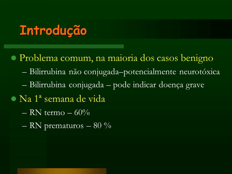 Introdução Problema comum, na maioria dos casos benigno –Bilirrubina não conjugada–potencialmente neurotóxica –Bilirrubina conjugada – pode indicar do