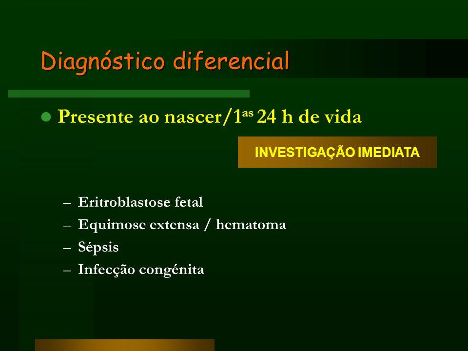 Diagnóstico diferencial Presente ao nascer/1 as 24 h de vida –Eritroblastose fetal –Equimose extensa / hematoma –Sépsis –Infecção congénita INVESTIGAÇ