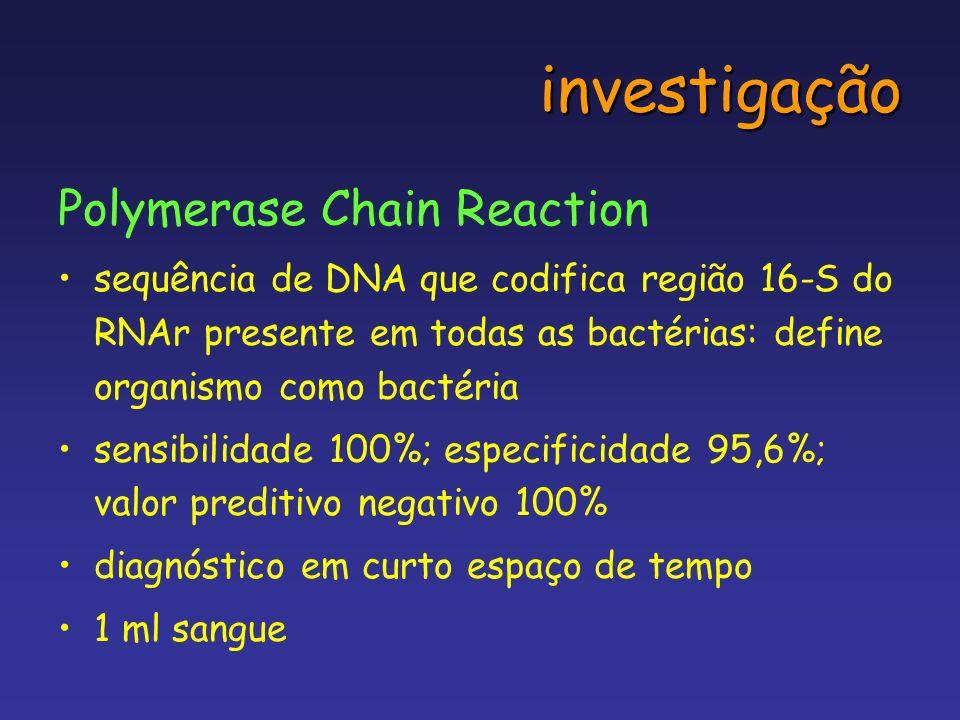 investigação Polymerase Chain Reaction sequência de DNA que codifica região 16-S do RNAr presente em todas as bactérias: define organismo como bactéri