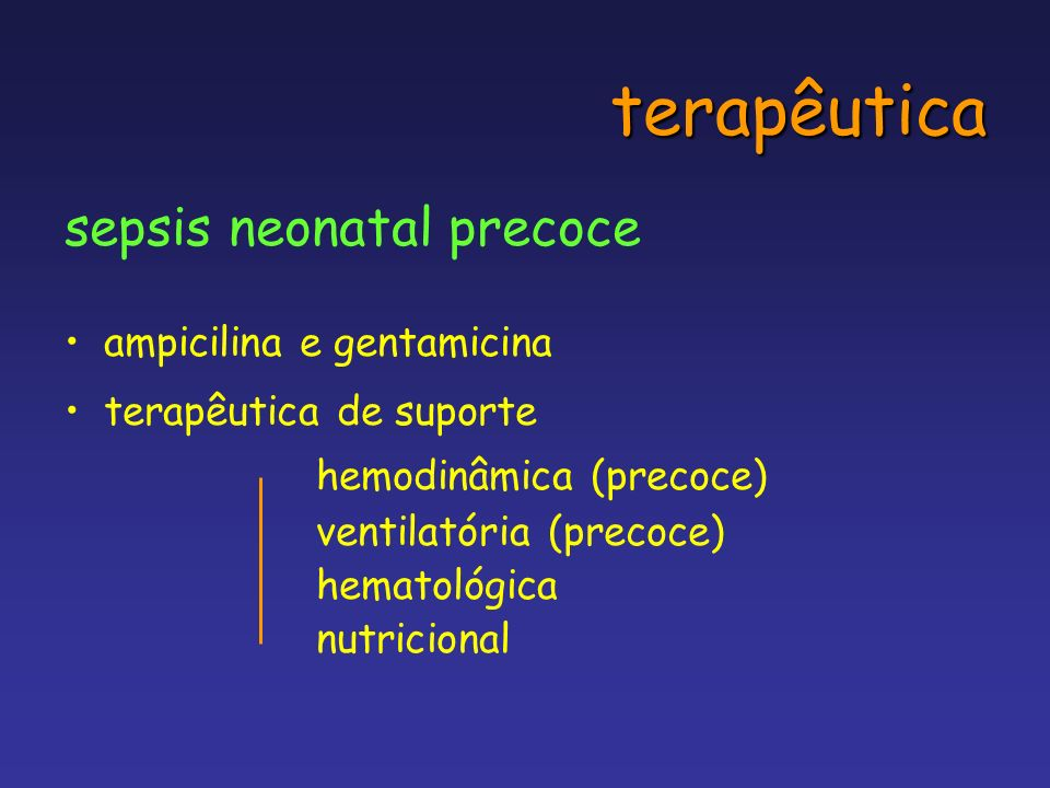 terapêutica sepsis neonatal precoce ampicilina e gentamicina terapêutica de suporte hemodinâmica (precoce) ventilatória (precoce) hematológica nutrici