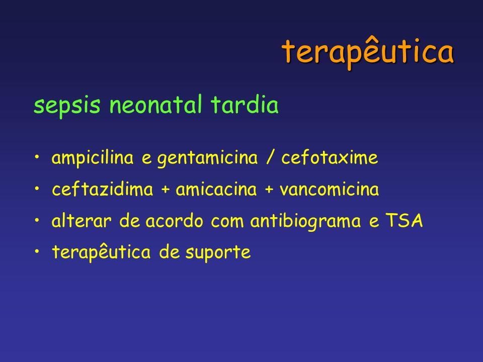 terapêutica sepsis neonatal tardia ampicilina e gentamicina / cefotaxime ceftazidima + amicacina + vancomicina alterar de acordo com antibiograma e TS
