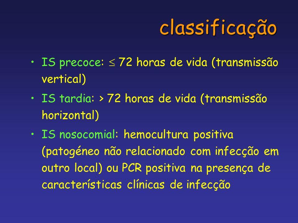 classificação IS precoce: 72 horas de vida (transmissão vertical) IS tardia: > 72 horas de vida (transmissão horizontal) IS nosocomial: hemocultura po