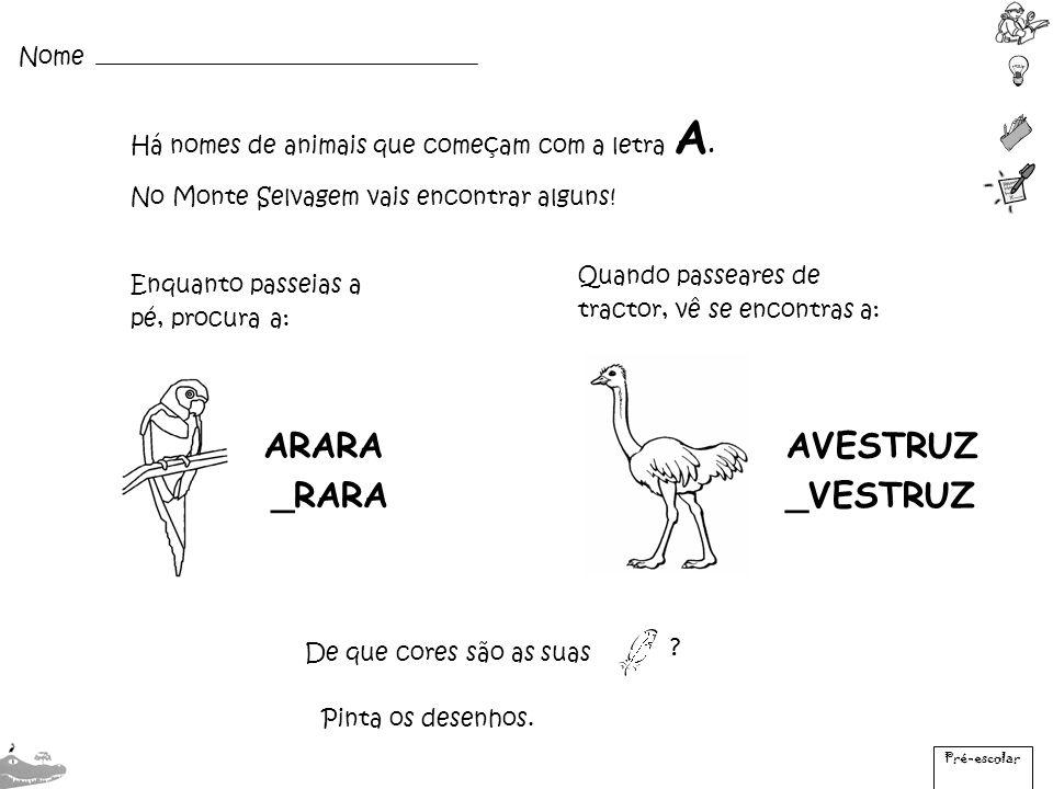 Há nomes de animais que começam com a letra A. No Monte Selvagem vais encontrar alguns! Enquanto passeias a pé, procura a: ARARA _RARA Pré-escolar Nom