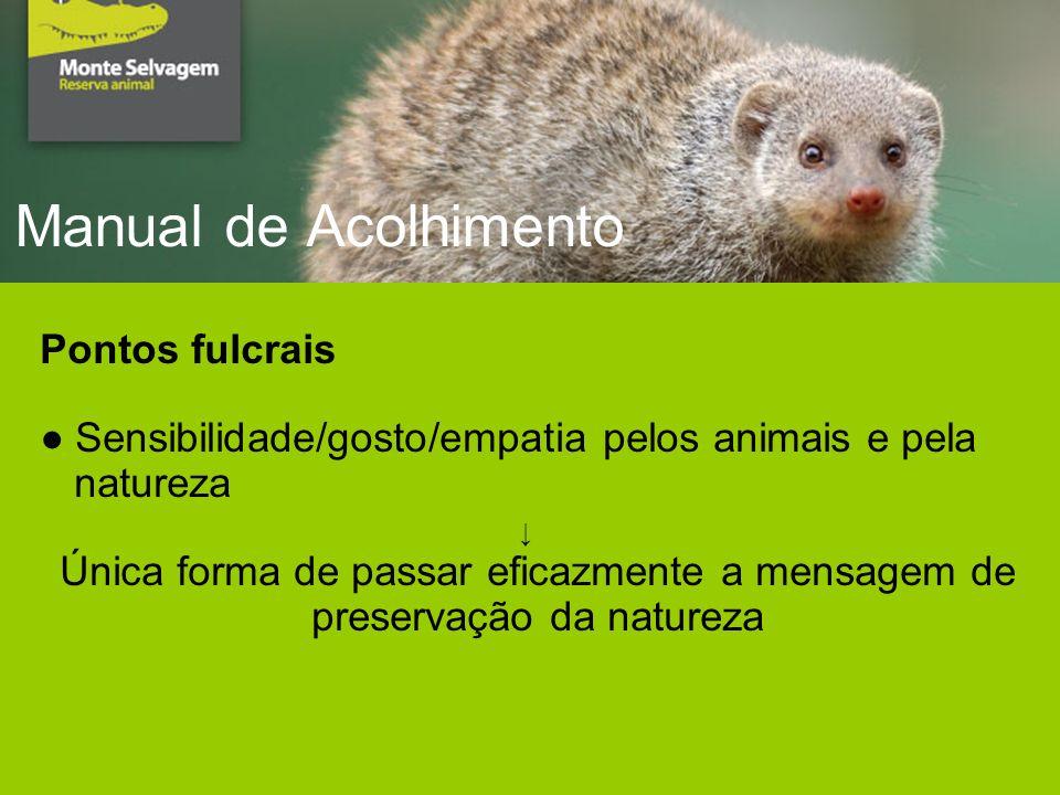 Manual de Acolhimento Pontos fulcrais Sensibilidade/gosto/empatia pelos animais e pela natureza Única forma de passar eficazmente a mensagem de preservação da natureza
