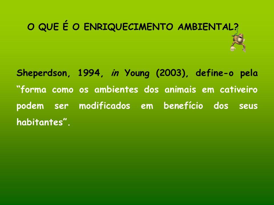 O QUE É O ENRIQUECIMENTO AMBIENTAL? Sheperdson, 1994, in Young (2003), define-o pela forma como os ambientes dos animais em cativeiro podem ser modifi