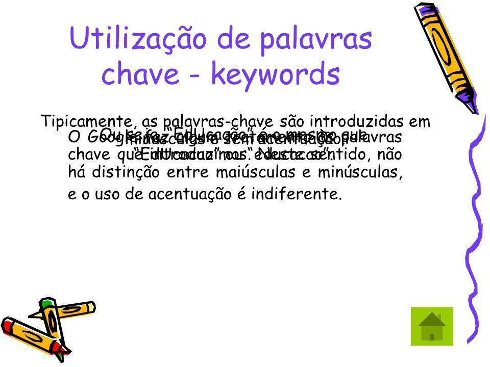 Utilização de palavras chave - keywords Tipicamente, as palavras-chave são introduzidas em minusculas e sem acentuação. Ou seja, EdUcação é o mesmo qu