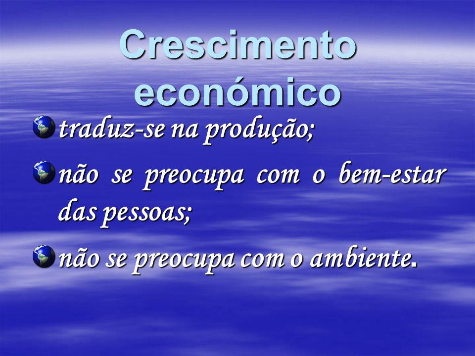 Crescimento económico traduz-se na produção; não se preocupa com o bem-estar das pessoas; não se preocupa com o ambiente.