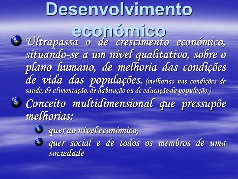 Desenvolvimento económico Ultrapassa o de crescimento económico, situando-se a um nível qualitativo, sobre o plano humano, de melhoria das condições d