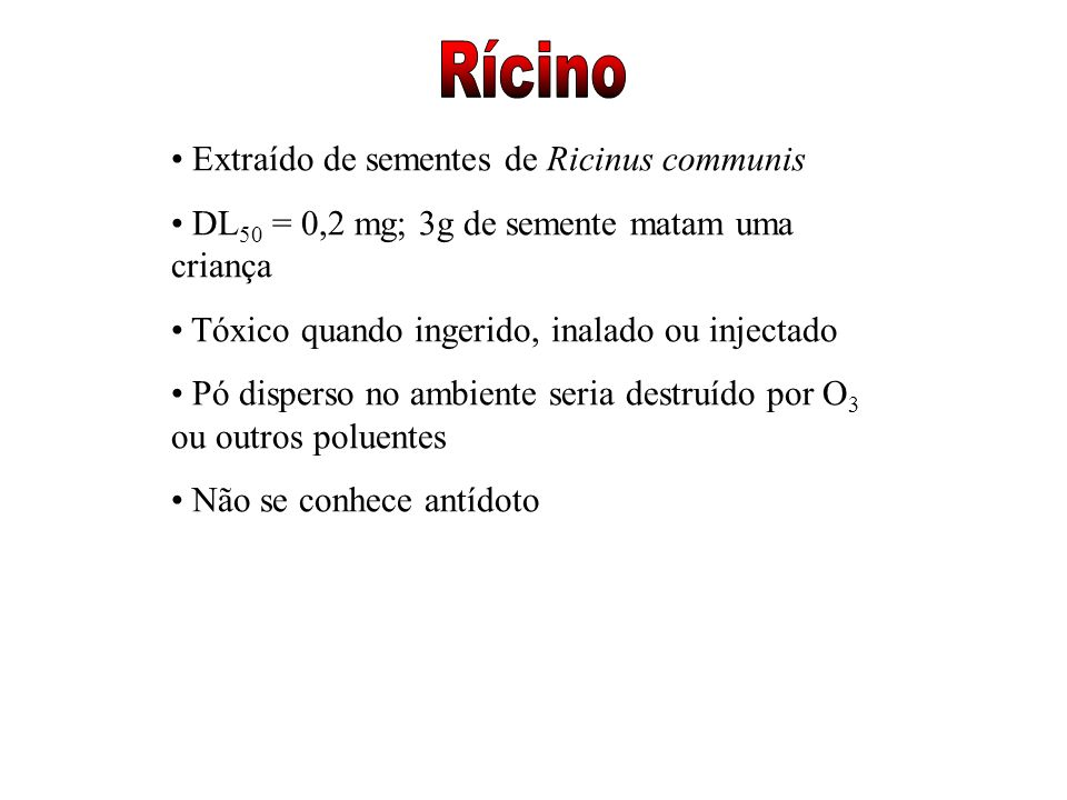 Extraído de sementes de Ricinus communis DL 50 = 0,2 mg; 3g de semente matam uma criança Tóxico quando ingerido, inalado ou injectado Pó disperso no a