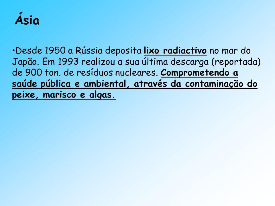 Ásia Desde 1950 a Rússia deposita lixo radiactivo no mar do Japão. Em 1993 realizou a sua última descarga (reportada) de 900 ton. de resíduos nucleare