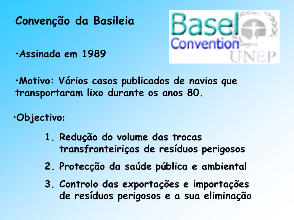 Convenção da Basileia Assinada em 1989 Motivo: Vários casos publicados de navios que transportaram lixo durante os anos 80. Objectivo : 1.Redução do v