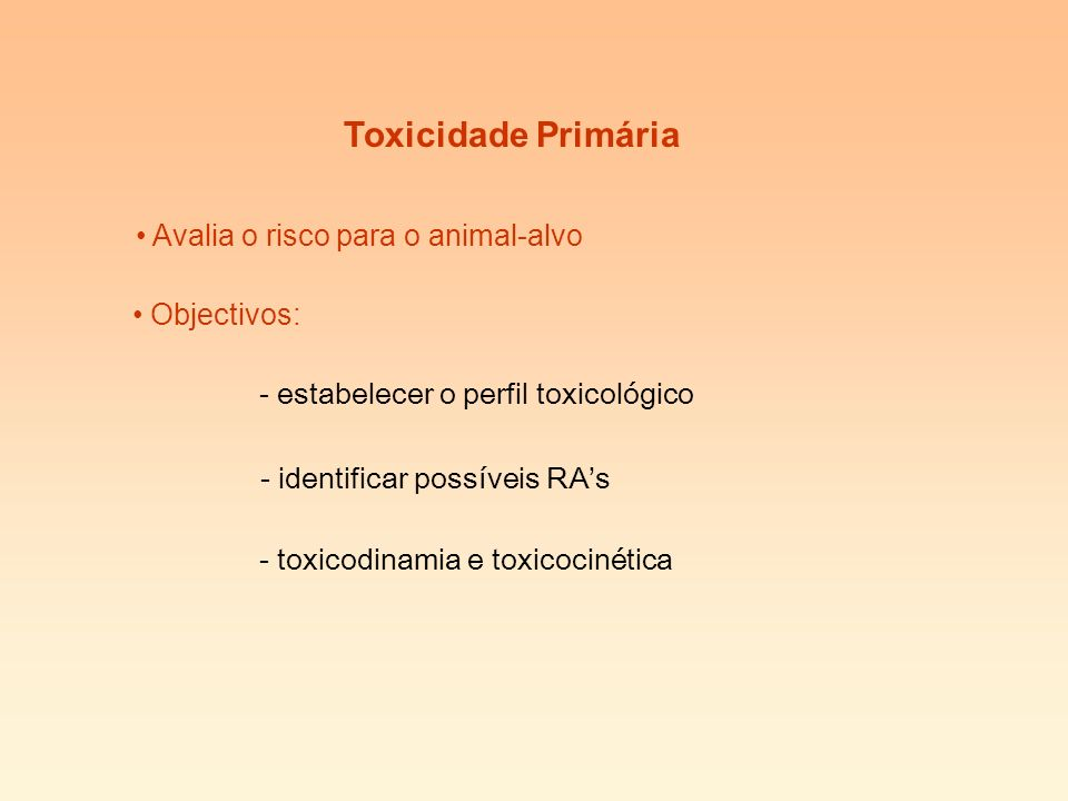 Toxicidade Primária Avalia o risco para o animal-alvo Objectivos: - estabelecer o perfil toxicológico - identificar possíveis RAs - toxicodinamia e toxicocinética