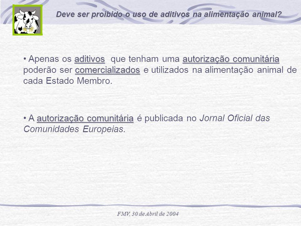 Deve ser proibido o uso de aditivos na alimentação animal? FMV, 30 de Abril de 2004 aditivosautorização comunitária comercializados Apenas os aditivos