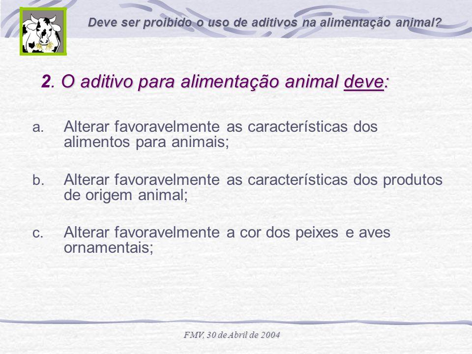 Deve ser proibido o uso de aditivos na alimentação animal? FMV, 30 de Abril de 2004 O aditivo para alimentação animal deve: 2. O aditivo para alimenta