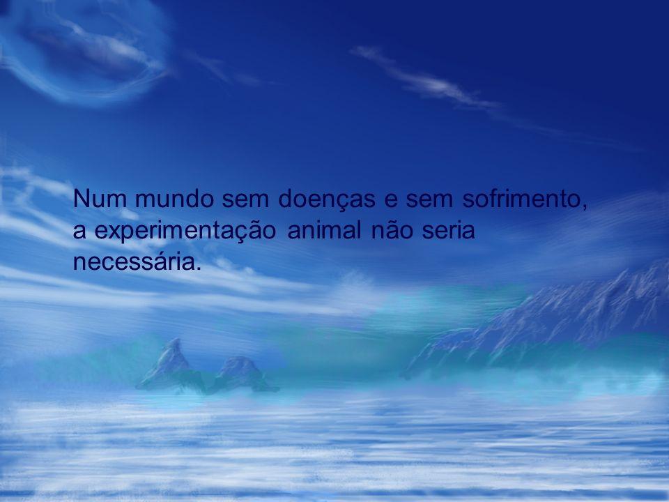 Num mundo sem doenças e sem sofrimento, a experimentação animal não seria necessária.