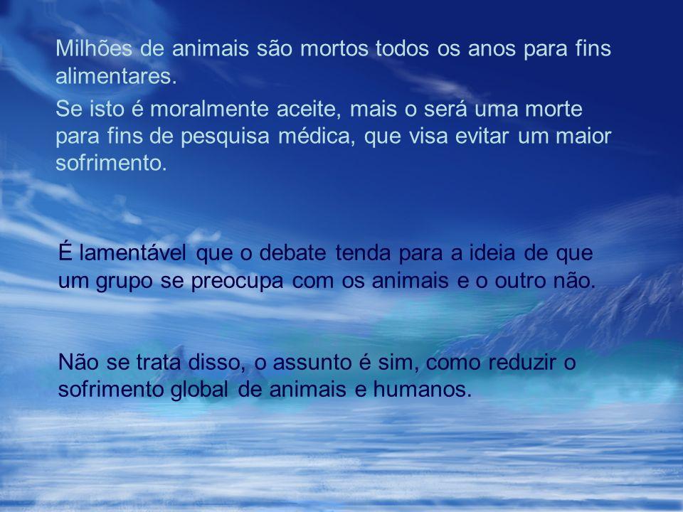 Milhões de animais são mortos todos os anos para fins alimentares. Se isto é moralmente aceite, mais o será uma morte para fins de pesquisa médica, qu