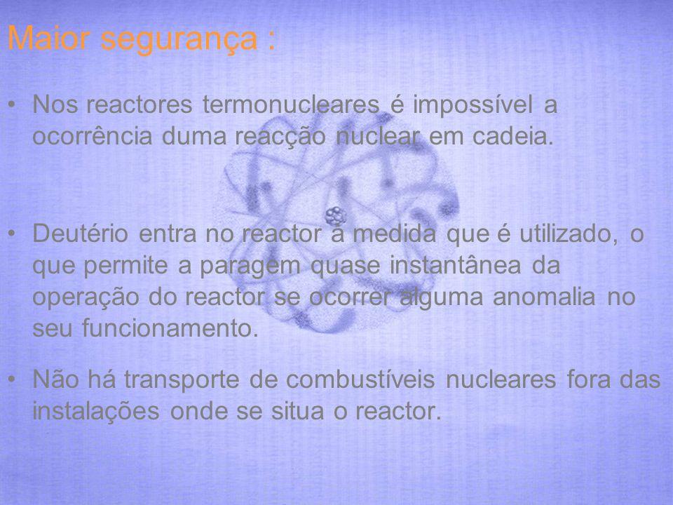 Maior segurança : Nos reactores termonucleares é impossível a ocorrência duma reacção nuclear em cadeia. Deutério entra no reactor à medida que é util