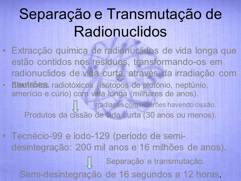 Separação e Transmutação de Radionuclidos Extracção química de radionuclidos de vida longa que estão contidos nos resíduos, transformando-os em radion