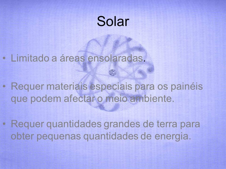 Solar Limitado a áreas ensolaradas. Requer materiais especiais para os painéis que podem afectar o meio ambiente. Requer quantidades grandes de terra