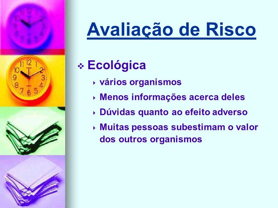 Avaliação de Risco Ecológica vários organismos Menos informações acerca deles Dúvidas quanto ao efeito adverso Muitas pessoas subestimam o valor dos outros organismos