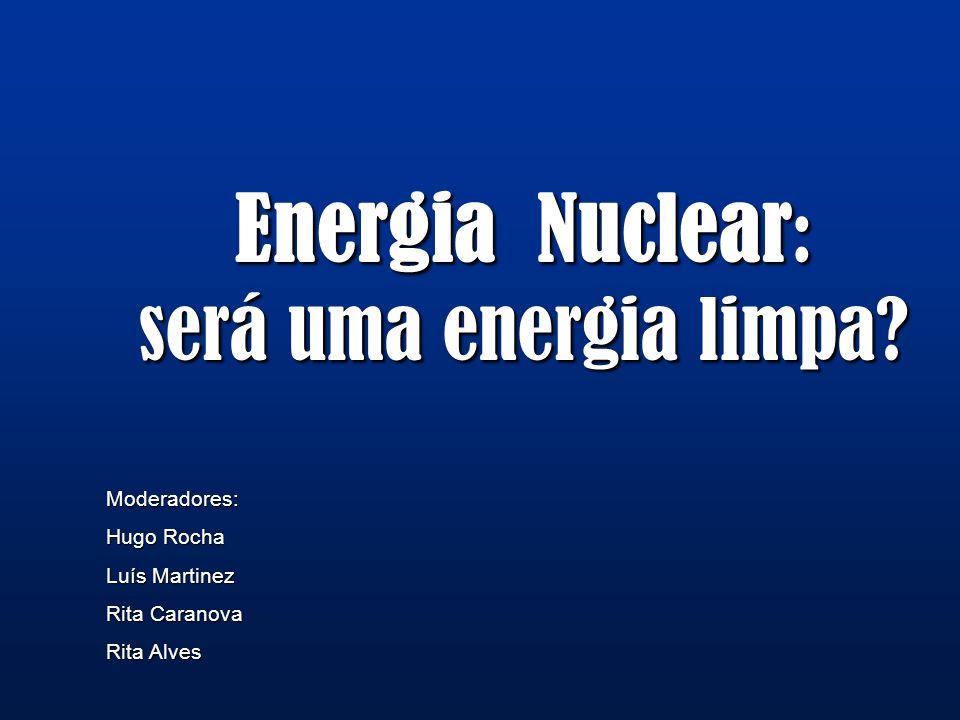 Energia Nuclear : será uma energia limpa? Moderadores: Hugo Rocha Luís Martinez Rita Caranova Rita Alves