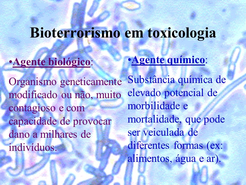 Bioterrorismo em toxicologia Agente biológico: Organismo geneticamente modificado ou não, muito contagioso e com capacidade de provocar dano a milhare