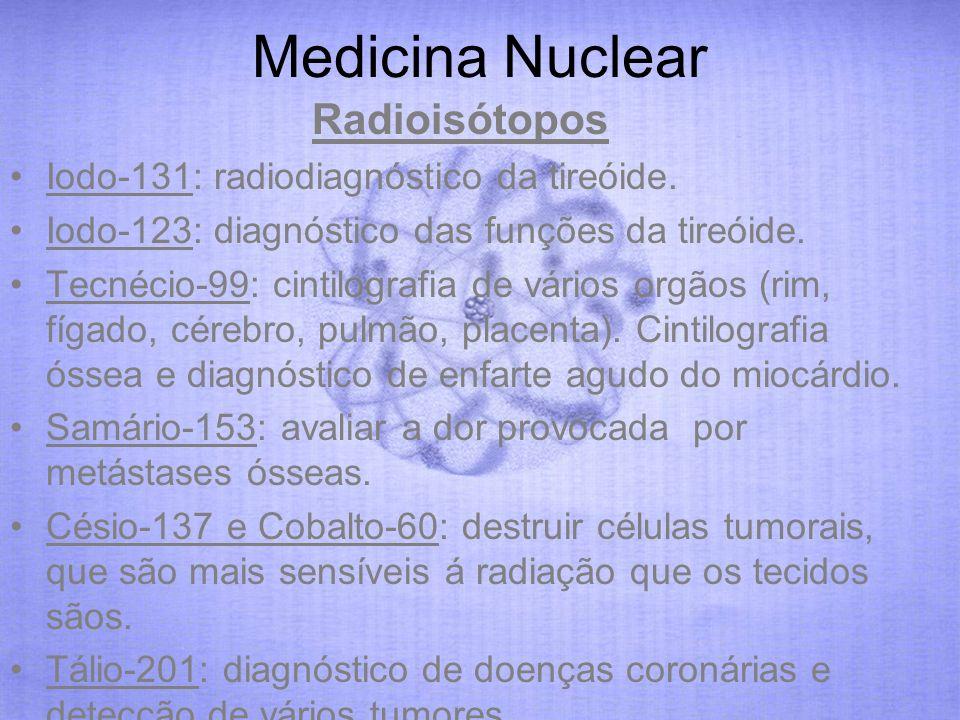 Medicina Nuclear Radioisótopos Iodo-131: radiodiagnóstico da tireóide. Iodo-123: diagnóstico das funções da tireóide. Tecnécio-99: cintilografia de vá