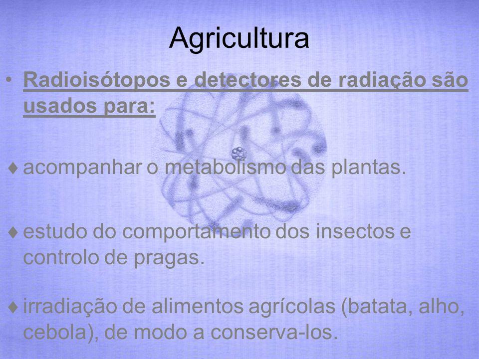 Agricultura Radioisótopos e detectores de radiação são usados para: acompanhar o metabolismo das plantas. estudo do comportamento dos insectos e contr