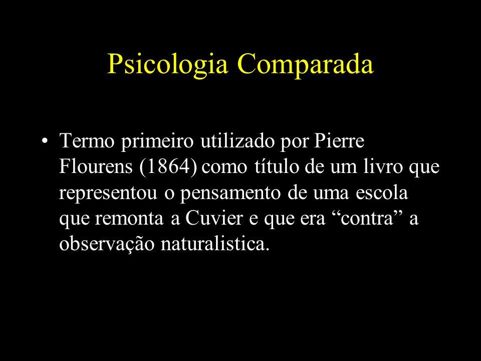 Psicologia Comparada Termo primeiro utilizado por Pierre Flourens (1864) como título de um livro que representou o pensamento de uma escola que remonta a Cuvier e que era contra a observação naturalistica.