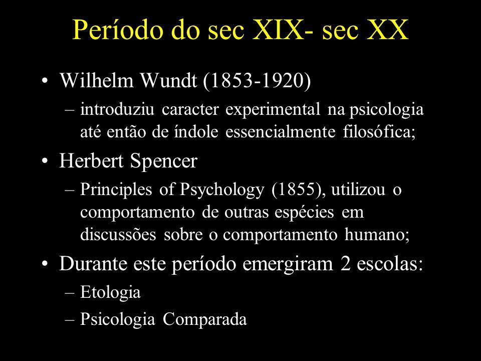 Período do sec XIX- sec XX Wilhelm Wundt (1853-1920) –introduziu caracter experimental na psicologia até então de índole essencialmente filosófica; Herbert Spencer –Principles of Psychology (1855), utilizou o comportamento de outras espécies em discussões sobre o comportamento humano; Durante este período emergiram 2 escolas: –Etologia –Psicologia Comparada