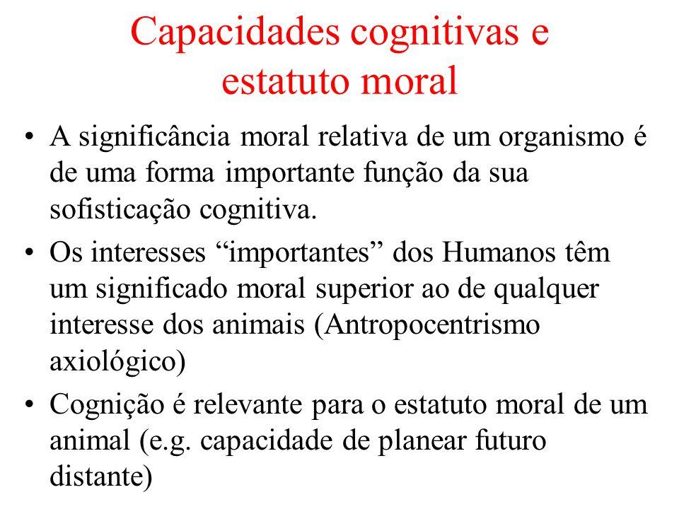 Capacidades cognitivas e estatuto moral A significância moral relativa de um organismo é de uma forma importante função da sua sofisticação cognitiva.