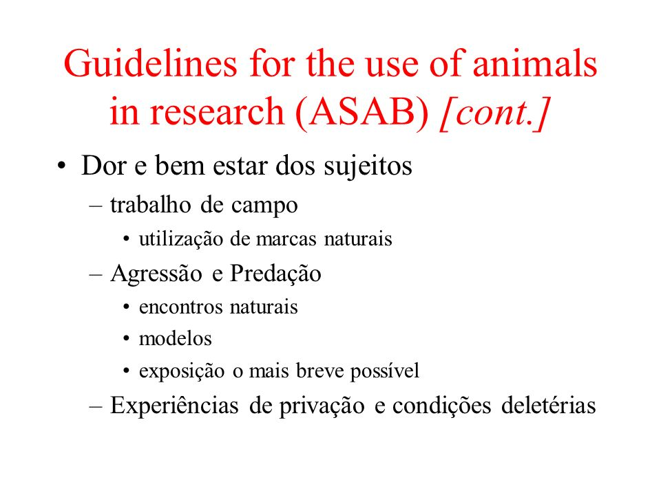 Guidelines for the use of animals in research (ASAB) [cont.] Dor e bem estar dos sujeitos –trabalho de campo utilização de marcas naturais –Agressão e