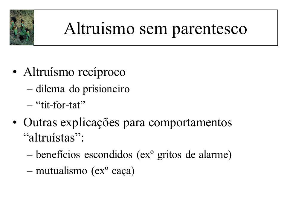 Altruismo sem parentesco Altruísmo recíproco –dilema do prisioneiro –tit-for-tat Outras explicações para comportamentos altruístas: –benefícios escond