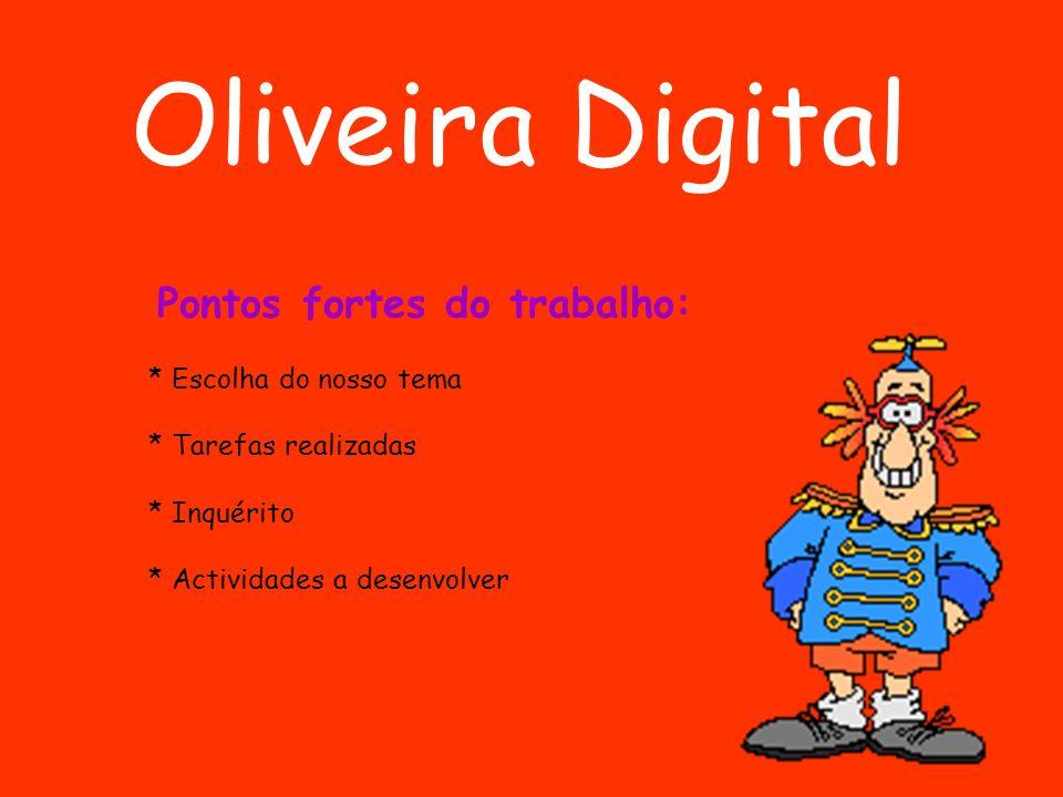 Oliveira Digital Pontos fortes do trabalho: * Escolha do nosso tema * Actividades a desenvolver * Tarefas realizadas * Inquérito
