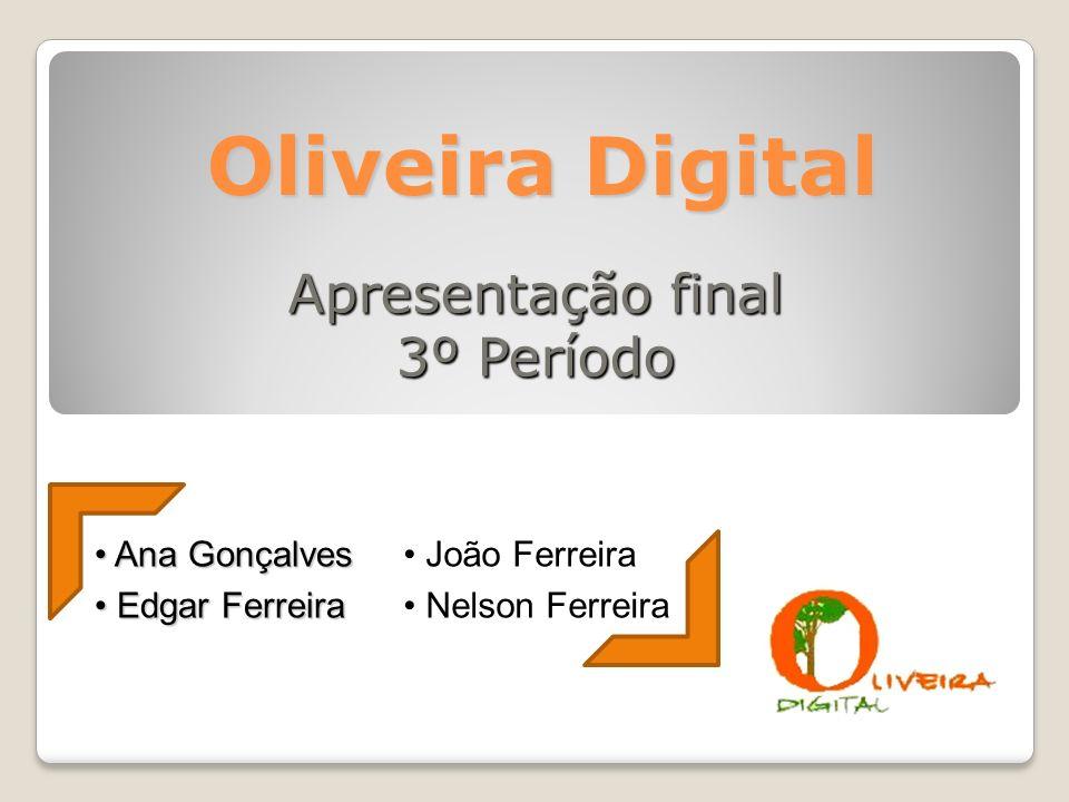 Oliveira Digital Apresentação final 3º Período Ana Gonçalves Ana Gonçalves Edgar Ferreira Edgar Ferreira João Ferreira João Ferreira Nelson Ferreira Nelson Ferreira