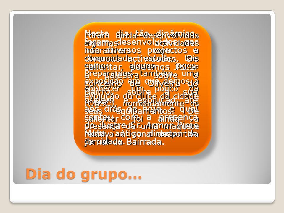 Dia do grupo… Neste dia tão dinâmico, foram desenvolvidos por nós diversos projectos e diversas actividades.