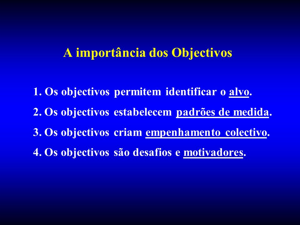 A importância dos Objectivos 1. Os objectivos permitem identificar o alvo. 2.Os objectivos estabelecem padrões de medida. 3.Os objectivos criam empenh