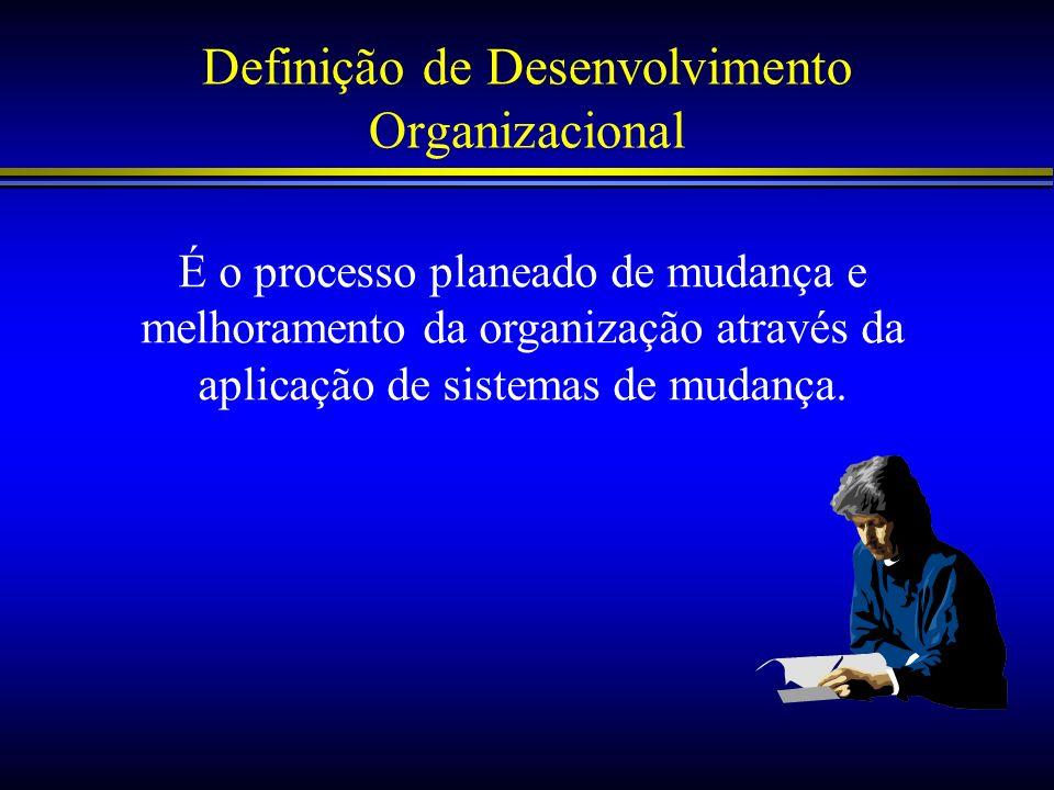 Definição de Desenvolvimento Organizacional É o processo planeado de mudança e melhoramento da organização através da aplicação de sistemas de mudança