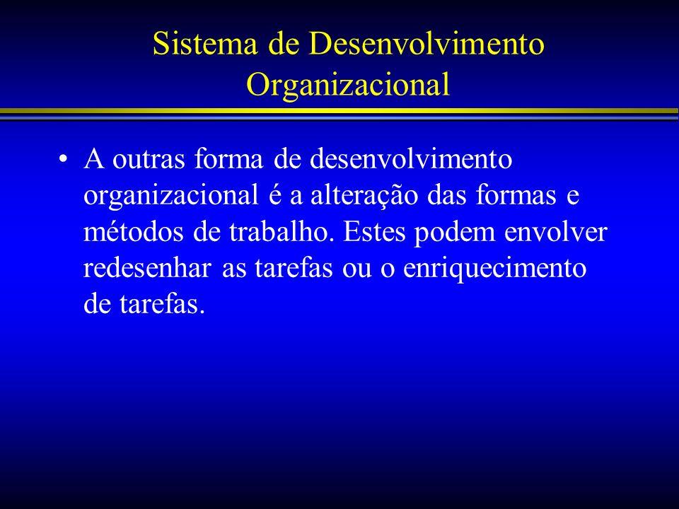 Sistema de Desenvolvimento Organizacional A outras forma de desenvolvimento organizacional é a alteração das formas e métodos de trabalho. Estes podem