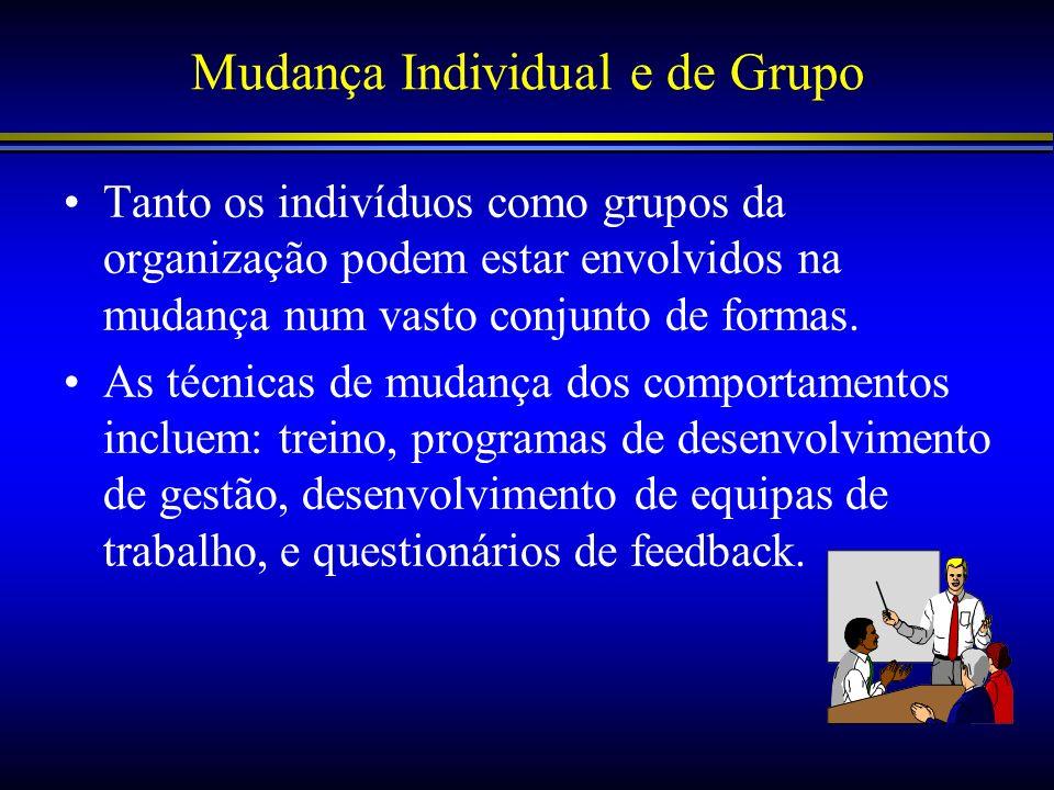 Mudança Individual e de Grupo Tanto os indivíduos como grupos da organização podem estar envolvidos na mudança num vasto conjunto de formas. As técnic