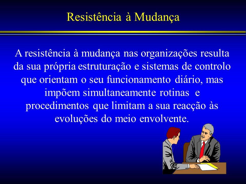 Resistência à Mudança A resistência à mudança nas organizações resulta da sua própria estruturação e sistemas de controlo que orientam o seu funcionam