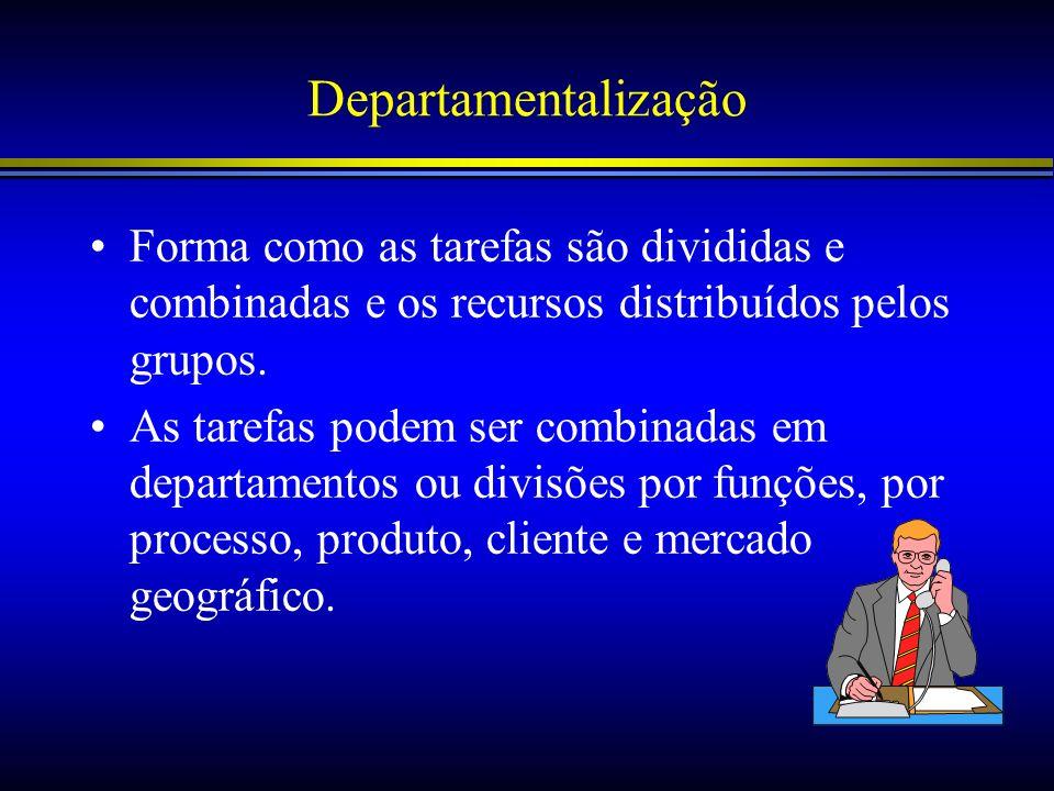 Departamentalização Forma como as tarefas são divididas e combinadas e os recursos distribuídos pelos grupos. As tarefas podem ser combinadas em depar