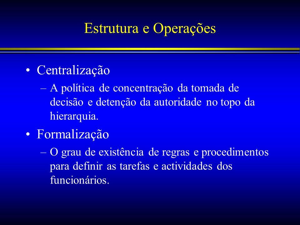 Estrutura e Operações Centralização –A política de concentração da tomada de decisão e detenção da autoridade no topo da hierarquia. Formalização –O g