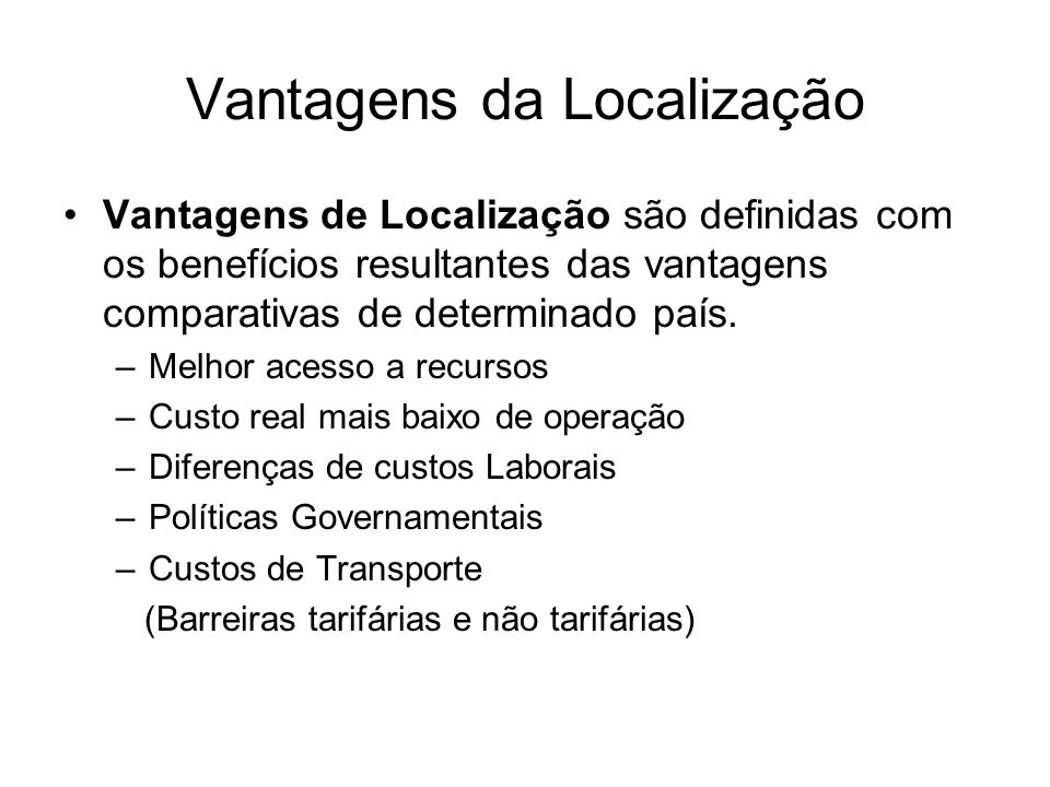 Vantagens da Localização Vantagens de Localização são definidas com os benefícios resultantes das vantagens comparativas de determinado país. –Melhor